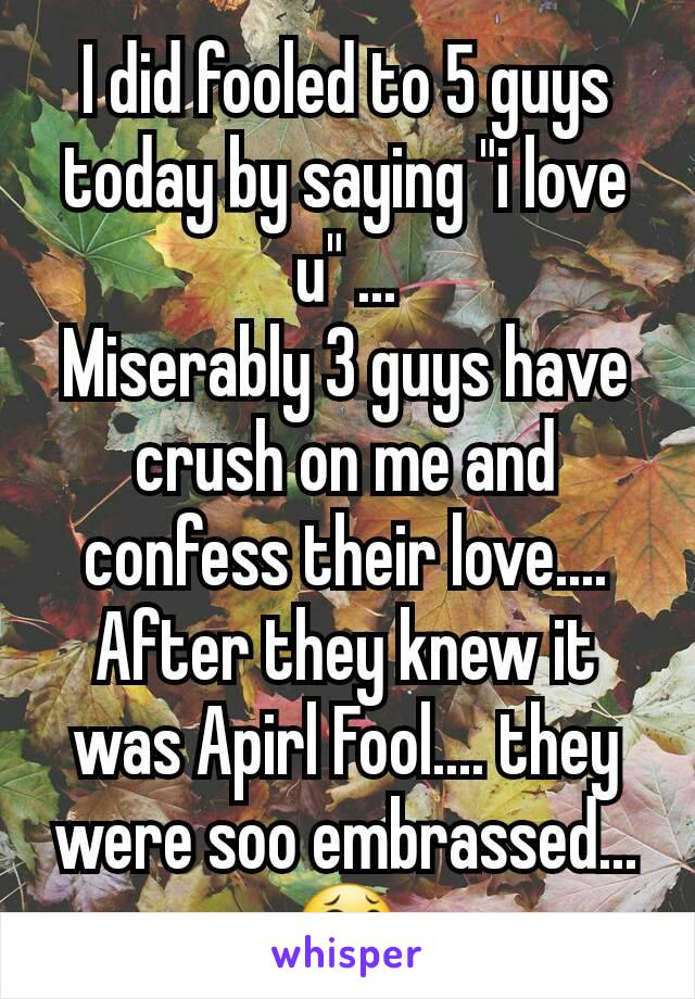 """I did fooled to 5 guys today by saying """"i love u"""" ... Miserably 3 guys have crush on me and confess their love.... After they knew it was Apirl Fool.... they were soo embrassed... 😂"""
