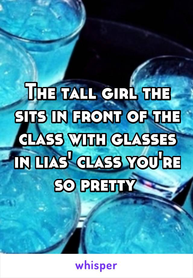 The tall girl the sits in front of the class with glasses in lias' class you're so pretty