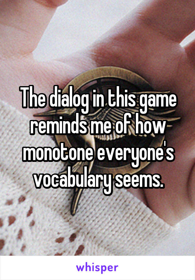 The dialog in this game reminds me of how monotone everyone's vocabulary seems.