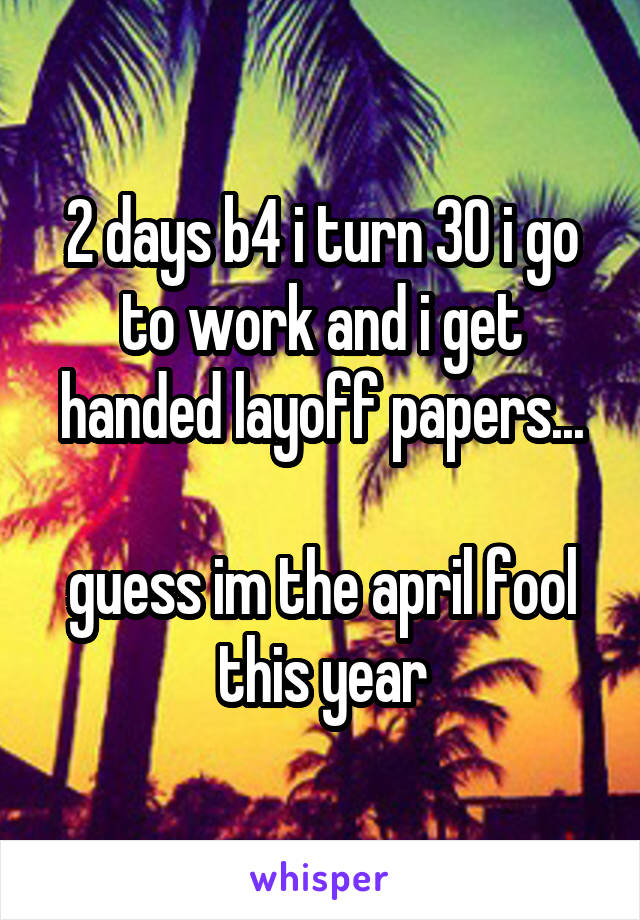 2 days b4 i turn 30 i go to work and i get handed layoff papers...  guess im the april fool this year