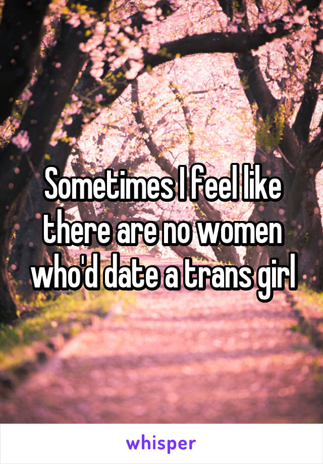 Sometimes I feel like there are no women who'd date a trans girl