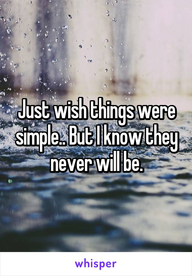 Just wish things were simple.. But I know they never will be.