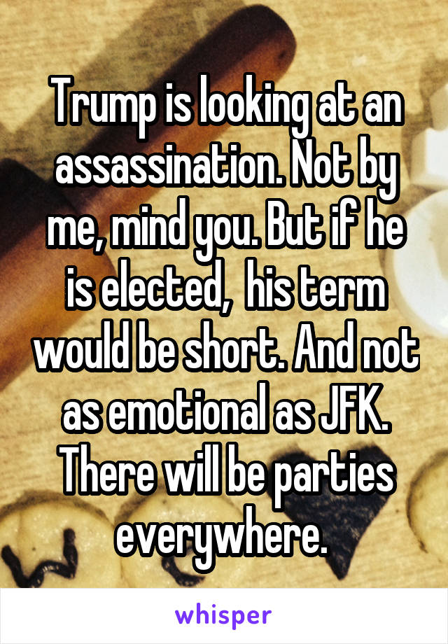 Trump is looking at an assassination. Not by me, mind you. But if he is elected,  his term would be short. And not as emotional as JFK. There will be parties everywhere.