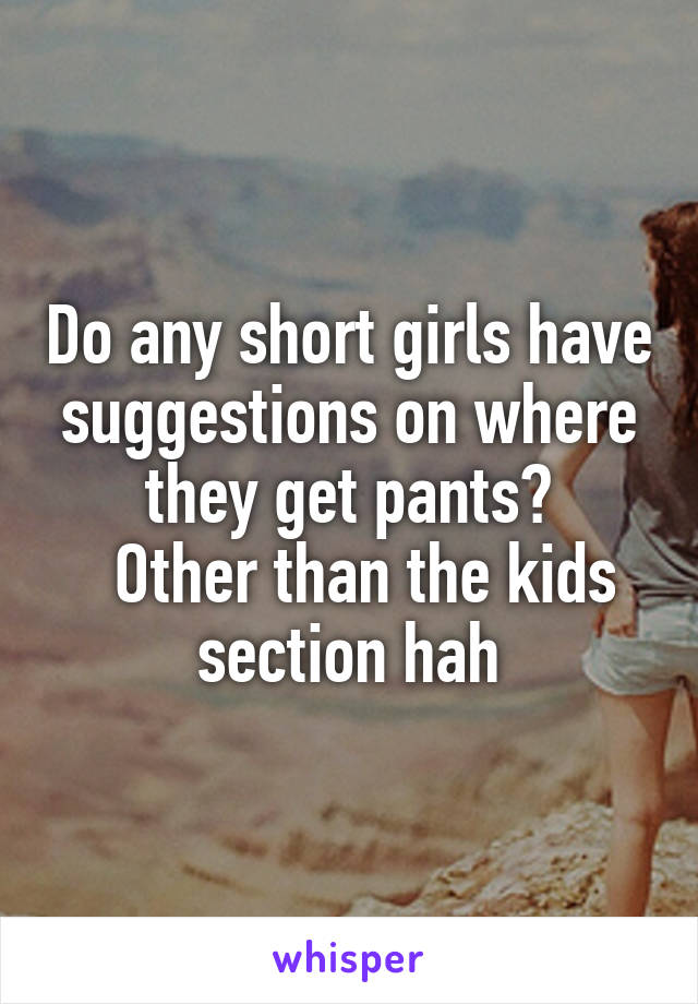 Do any short girls have suggestions on where they get pants?   Other than the kids section hah