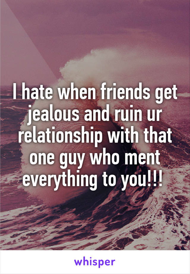I hate when friends get jealous and ruin ur relationship with that one guy who ment everything to you!!!