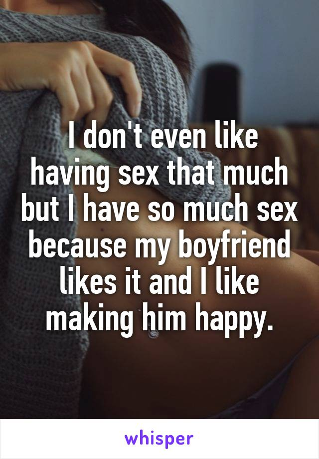 I don't even like having sex that much but I have so much sex because my boyfriend likes it and I like making him happy.