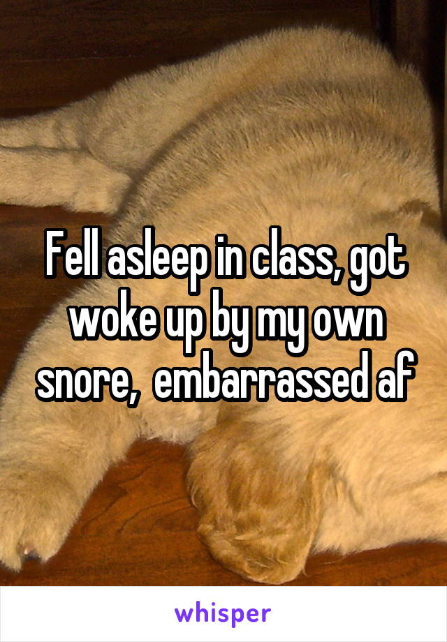 Fell asleep in class, got woke up by my own snore,  embarrassed af