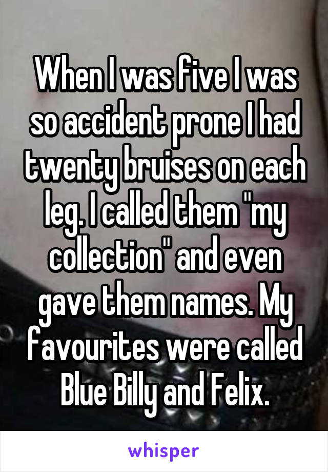"""When I was five I was so accident prone I had twenty bruises on each leg. I called them """"my collection"""" and even gave them names. My favourites were called Blue Billy and Felix."""