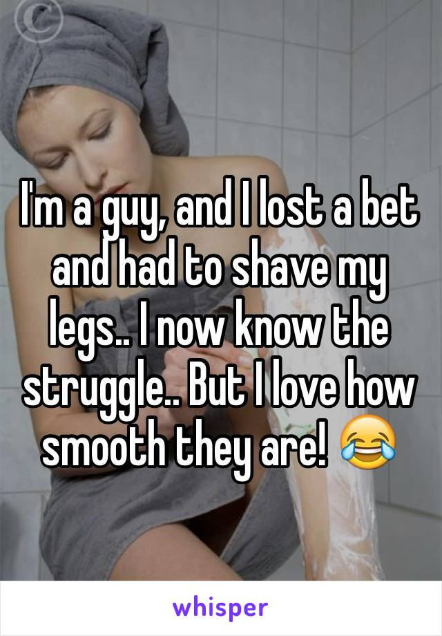 I'm a guy, and I lost a bet and had to shave my legs.. I now know the struggle.. But I love how smooth they are! 😂