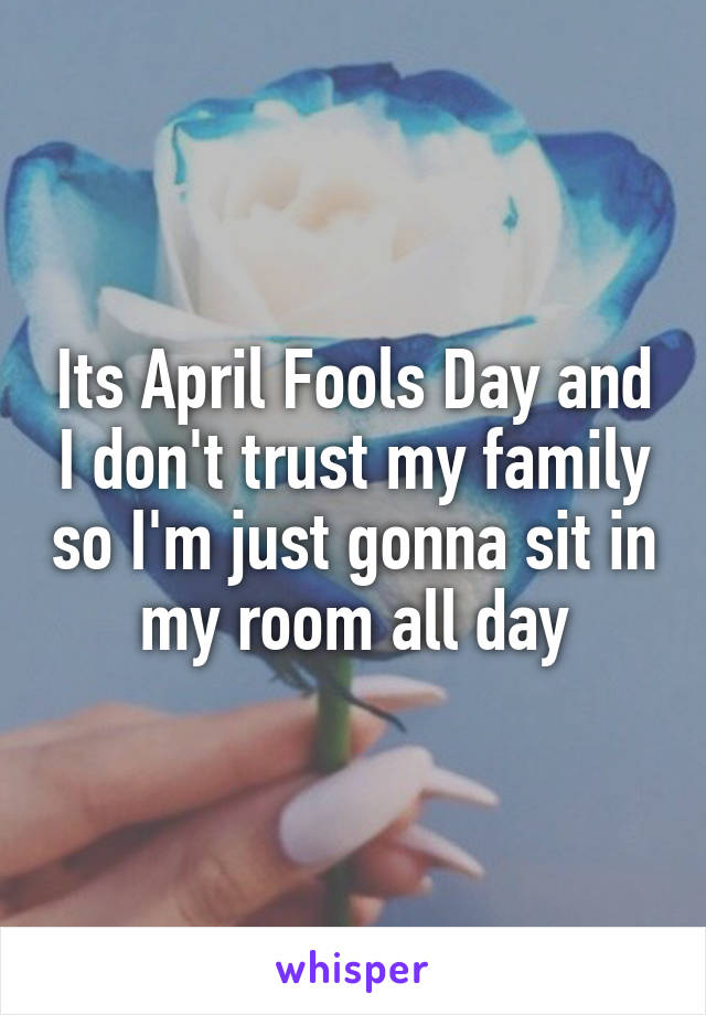 Its April Fools Day and I don't trust my family so I'm just gonna sit in my room all day