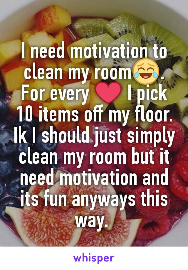 I need motivation to clean my room😂. For every ❤ I pick 10 items off my floor. Ik I should just simply clean my room but it need motivation and its fun anyways this way.