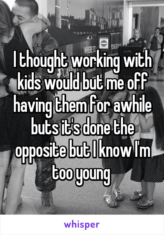 I thought working with kids would but me off having them for awhile buts it's done the opposite but I know I'm too young