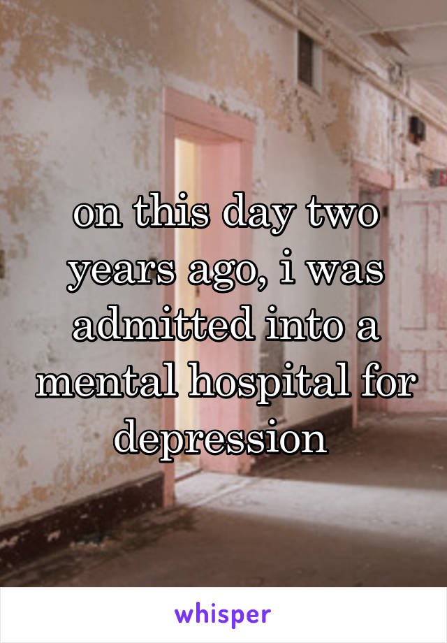 on this day two years ago, i was admitted into a mental hospital for depression