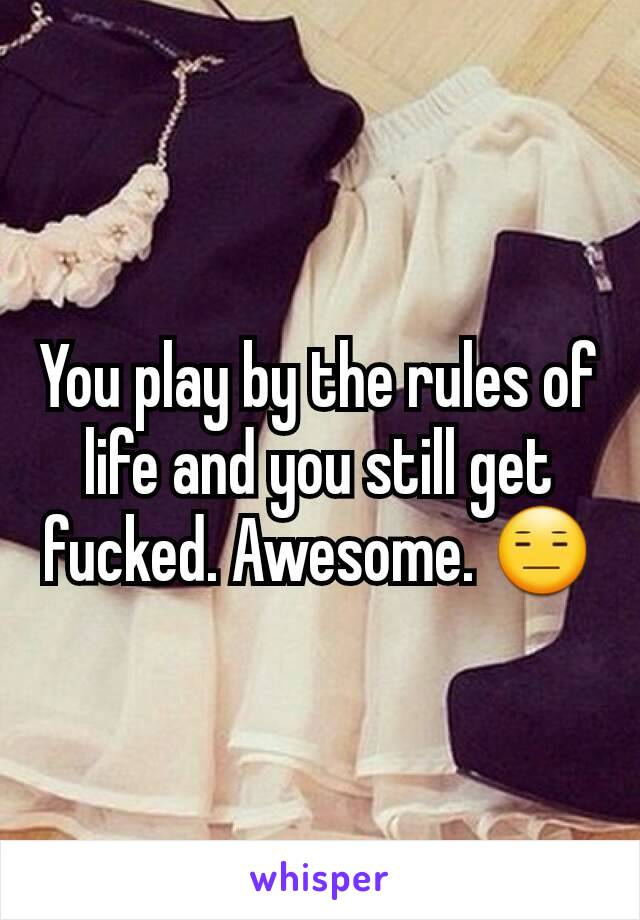 You play by the rules of life and you still get fucked. Awesome. 😑