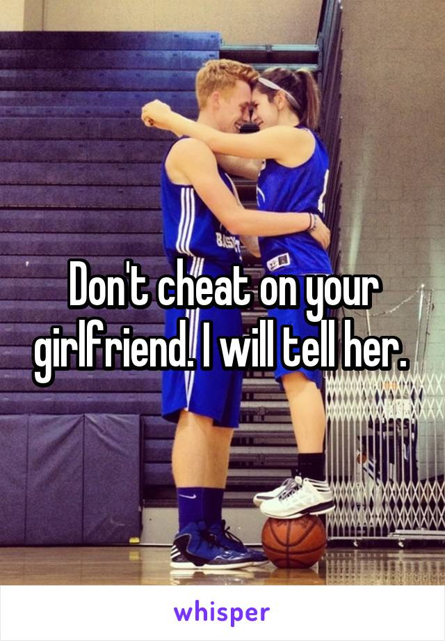 Don't cheat on your girlfriend. I will tell her.