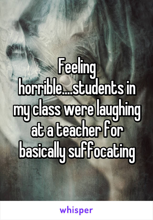 Feeling horrible....students in my class were laughing at a teacher for basically suffocating