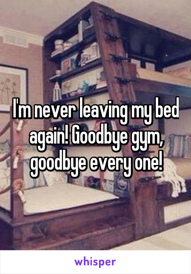 I'm never leaving my bed again! Goodbye gym, goodbye every one!