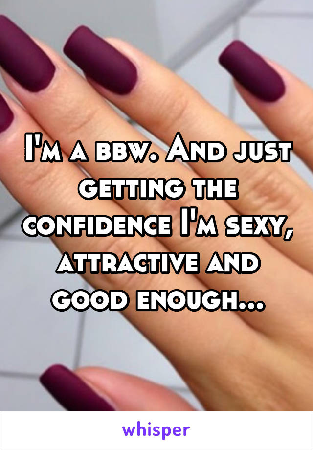 I'm a bbw. And just getting the confidence I'm sexy, attractive and good enough...