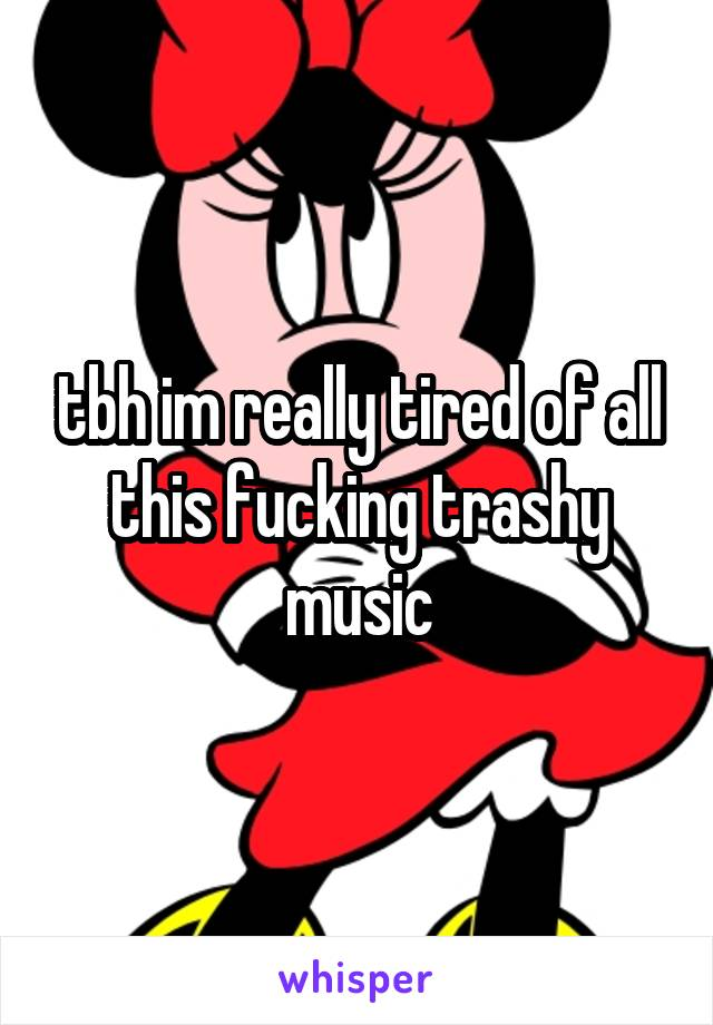 tbh im really tired of all this fucking trashy music