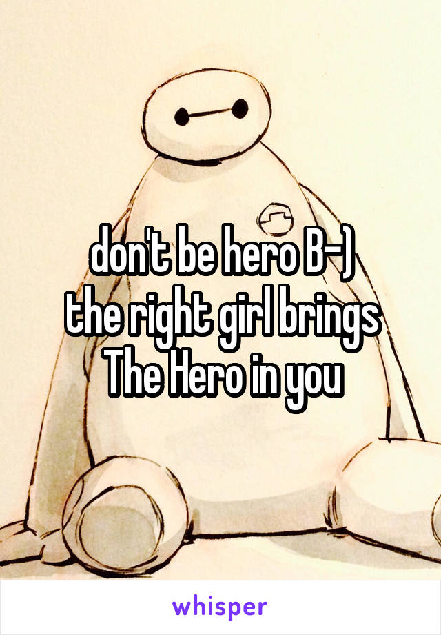 don't be hero B-) the right girl brings The Hero in you