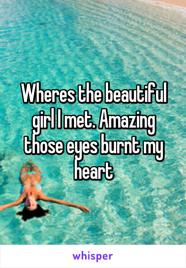 Wheres the beautiful girl I met. Amazing those eyes burnt my heart