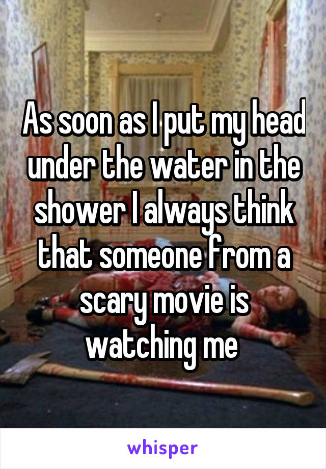 As soon as I put my head under the water in the shower I always think that someone from a scary movie is watching me