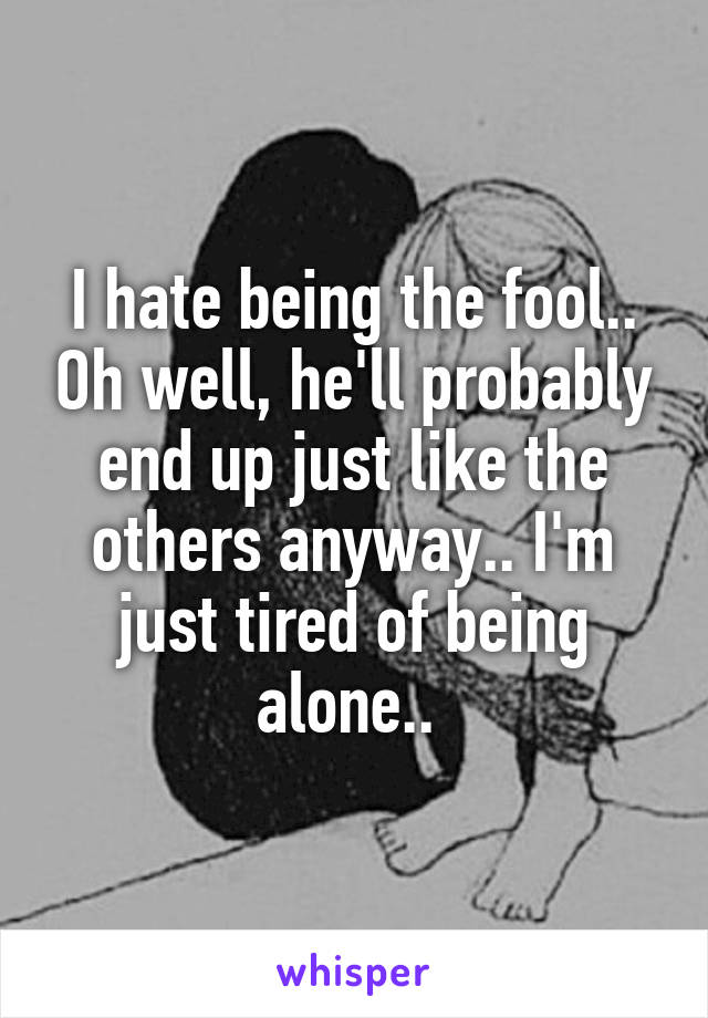 I hate being the fool.. Oh well, he'll probably end up just like the others anyway.. I'm just tired of being alone..
