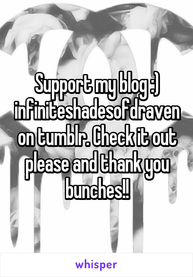 Support my blog :) infiniteshadesofdraven on tumblr. Check it out please and thank you bunches!!
