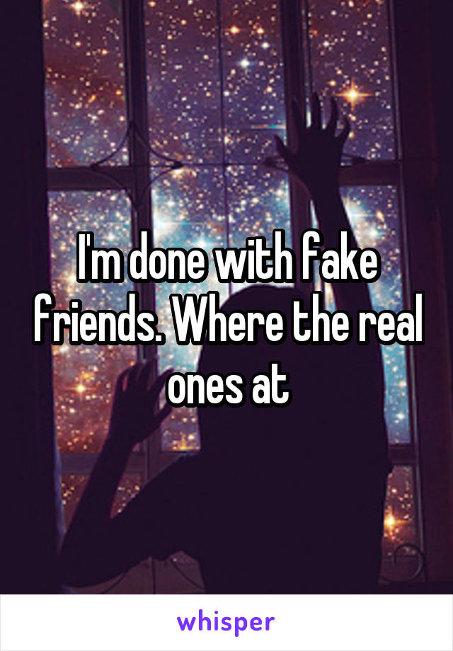 I'm done with fake friends. Where the real ones at