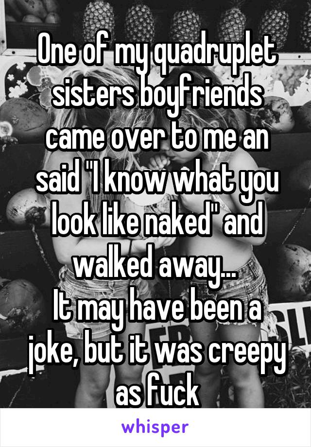 """One of my quadruplet sisters boyfriends came over to me an said """"I know what you look like naked"""" and walked away...  It may have been a joke, but it was creepy as fuck"""