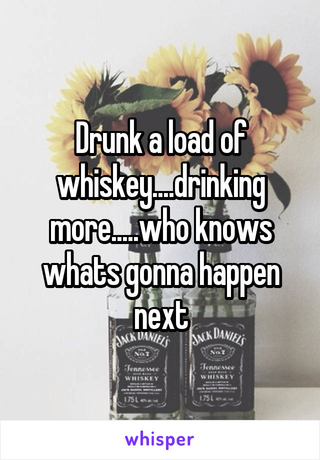 Drunk a load of whiskey....drinking more.....who knows whats gonna happen next