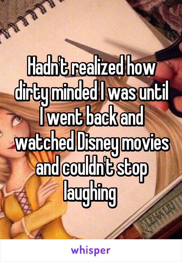 Hadn't realized how dirty minded I was until I went back and watched Disney movies and couldn't stop laughing