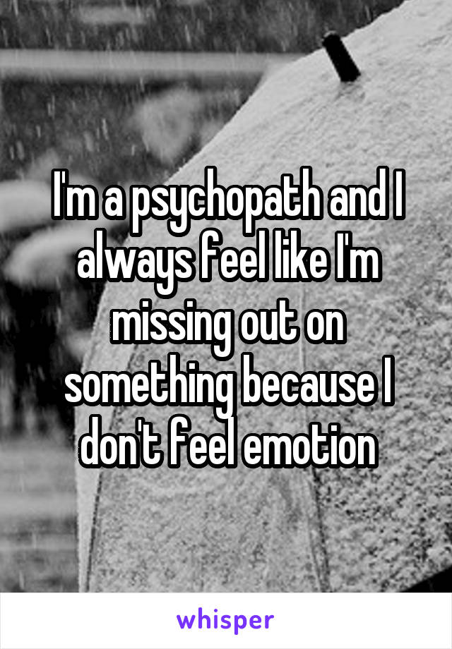 I'm a psychopath and I always feel like I'm missing out on something because I don't feel emotion