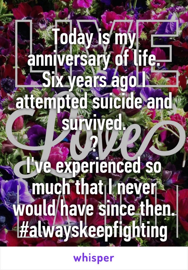 Today is my anniversary of life. Six years ago I attempted suicide and survived. ❤ I've experienced so much that I never would have since then. #alwayskeepfighting