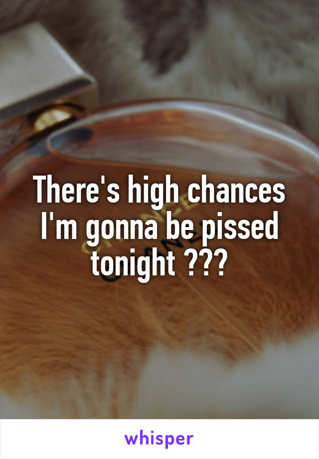 There's high chances I'm gonna be pissed tonight 😂👍🏻