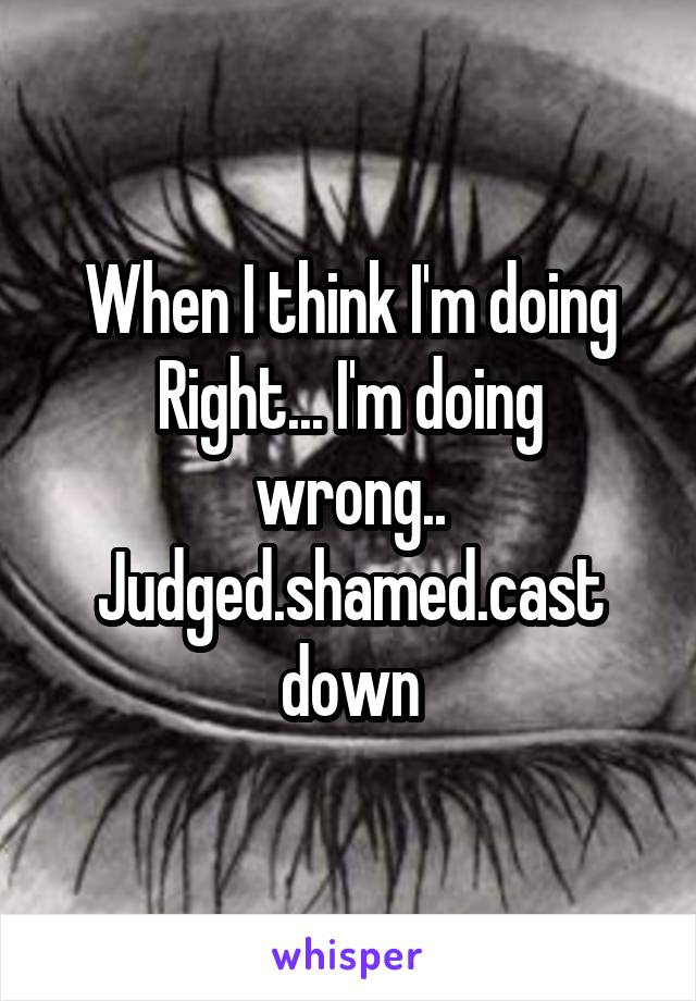 When I think I'm doing Right... I'm doing wrong.. Judged.shamed.cast down