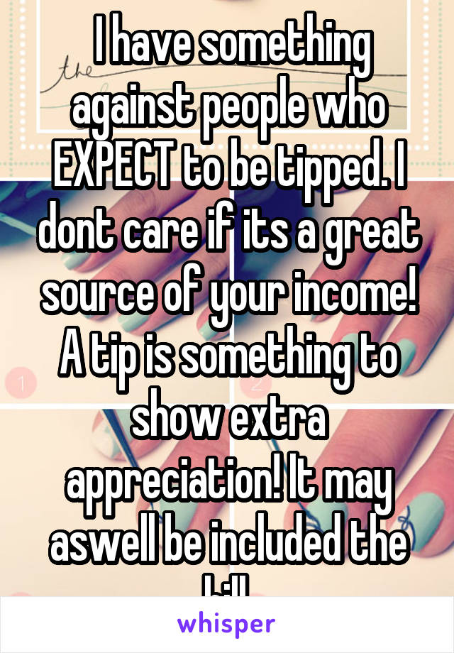I have something against people who EXPECT to be tipped. I dont care if its a great source of your income! A tip is something to show extra appreciation! It may aswell be included the bill.