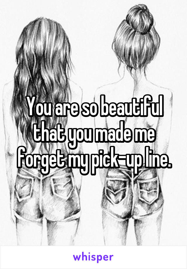 You are so beautiful that you made me forget my pick-up line.