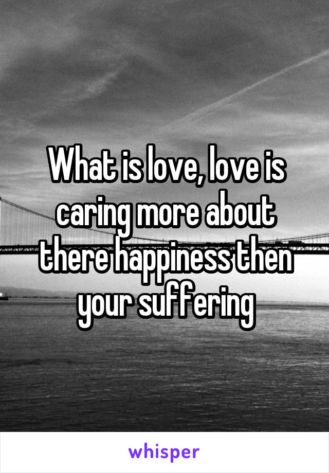 What is love, love is caring more about there happiness then your suffering
