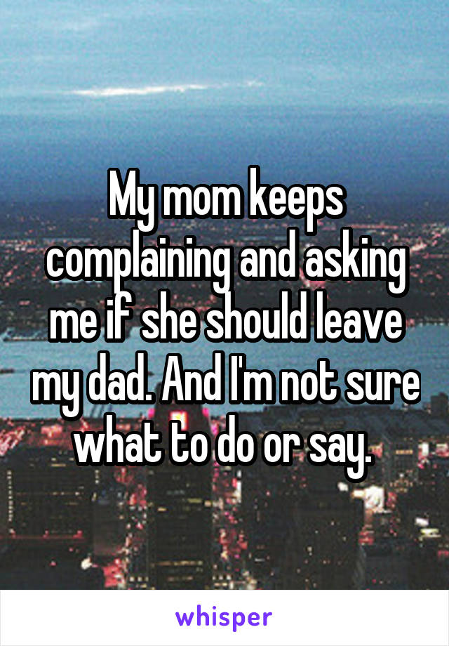 My mom keeps complaining and asking me if she should leave my dad. And I'm not sure what to do or say.