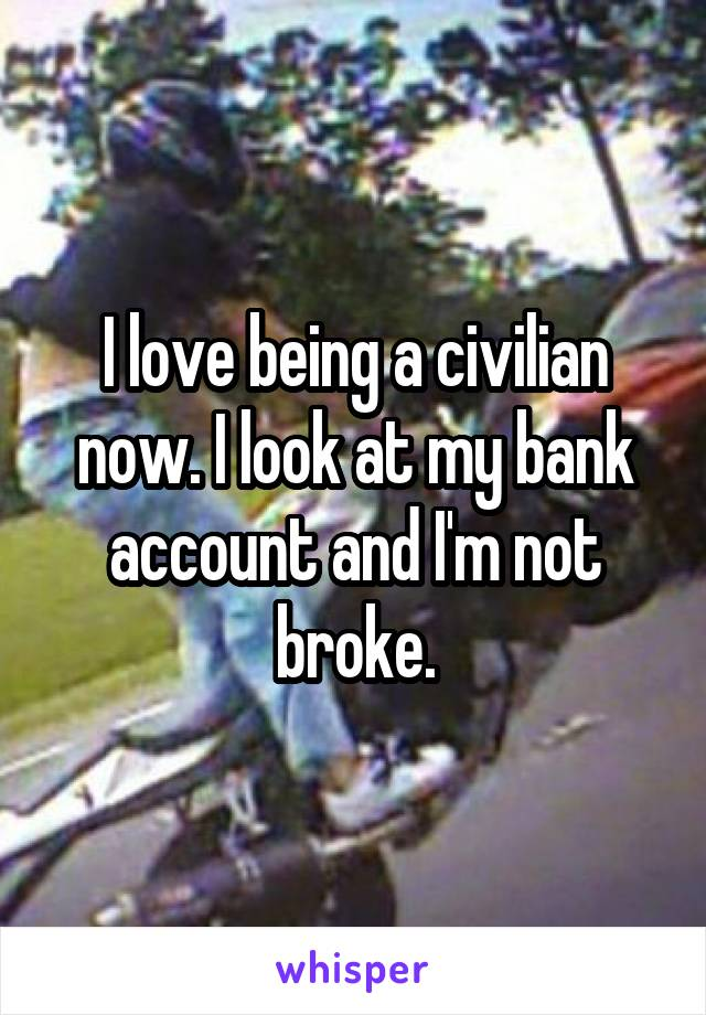 I love being a civilian now. I look at my bank account and I'm not broke.