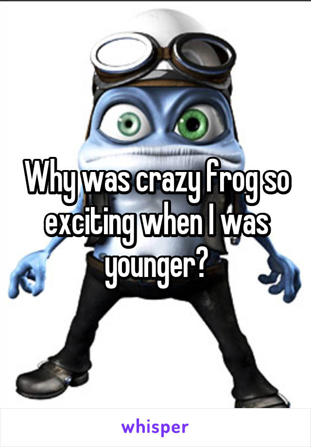 Why was crazy frog so exciting when I was younger?