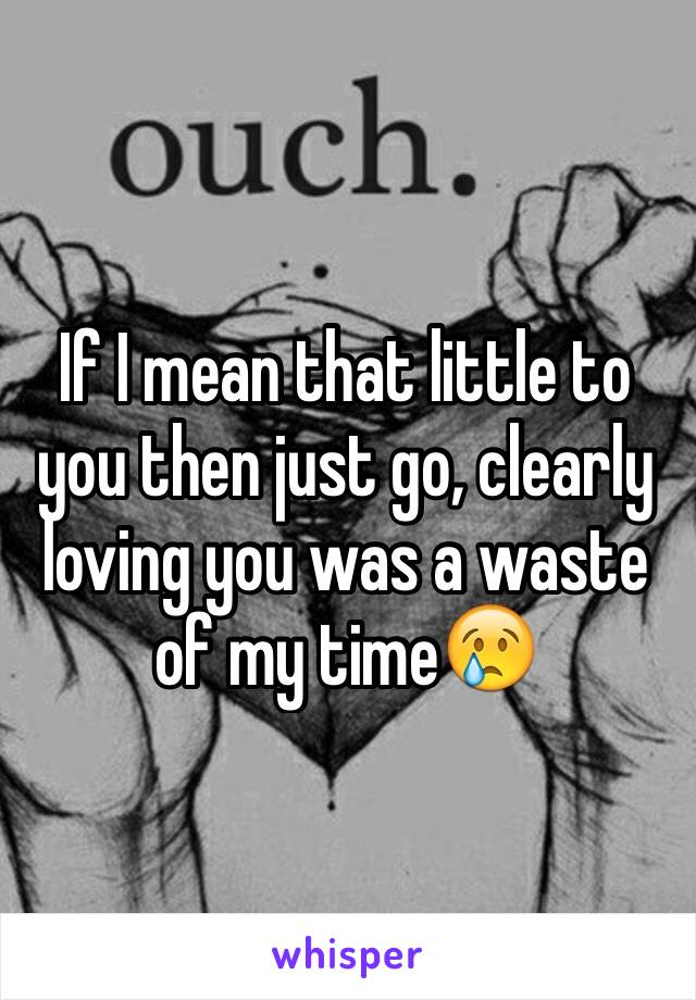 If I mean that little to you then just go, clearly loving you was a waste of my time😢
