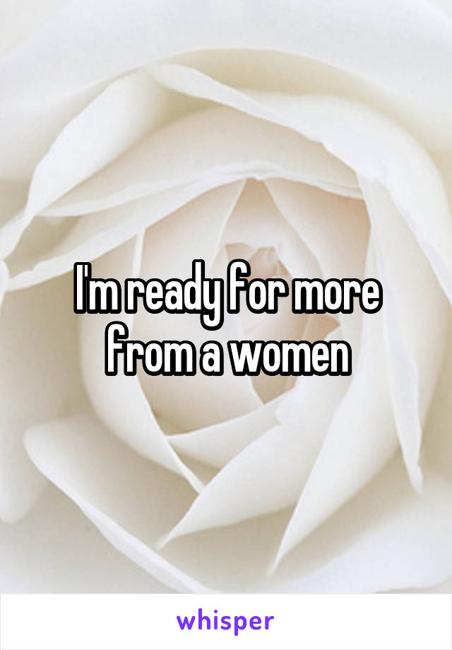 I'm ready for more from a women