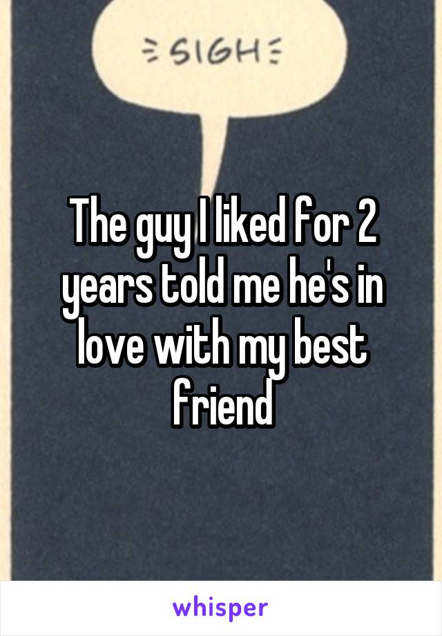 The guy I liked for 2 years told me he's in love with my best friend