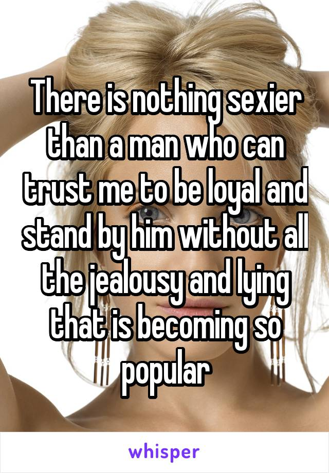 There is nothing sexier than a man who can trust me to be loyal and stand by him without all the jealousy and lying that is becoming so popular