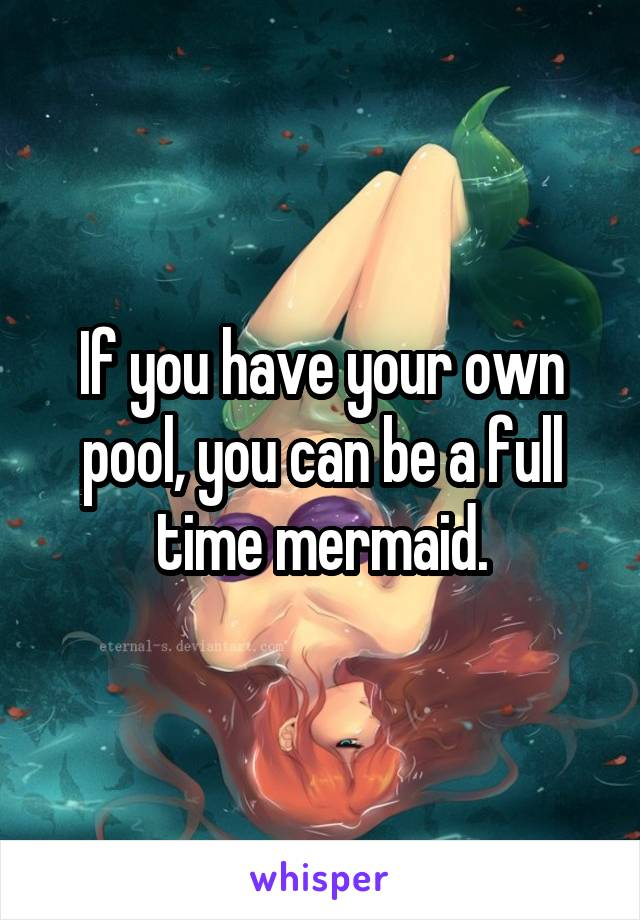 If you have your own pool, you can be a full time mermaid.