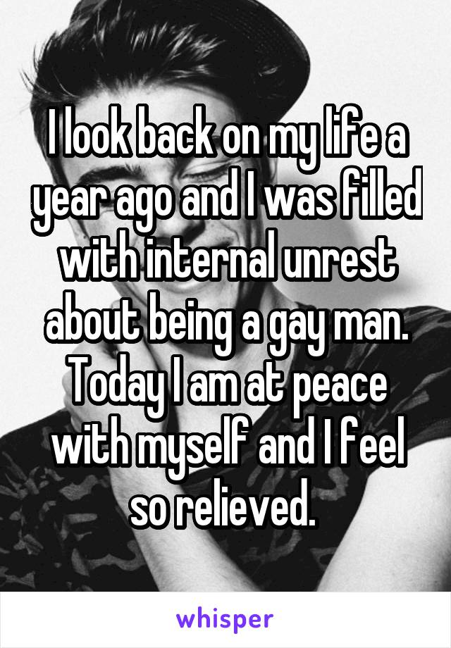 I look back on my life a year ago and I was filled with internal unrest about being a gay man. Today I am at peace with myself and I feel so relieved.