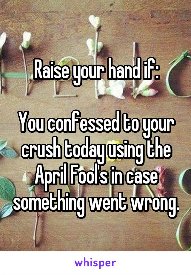 Raise your hand if:  You confessed to your crush today using the April Fool's in case something went wrong.