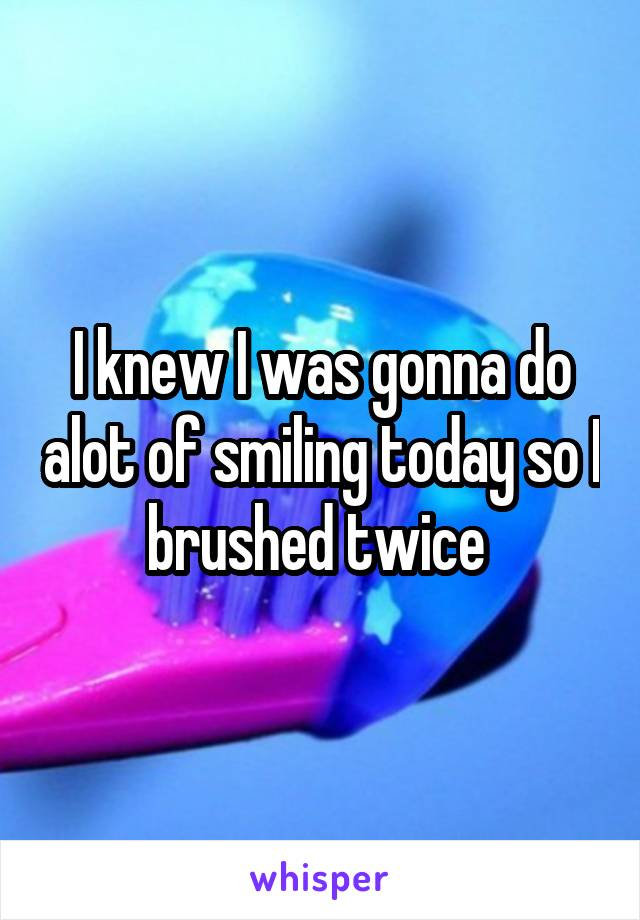 I knew I was gonna do alot of smiling today so I brushed twice